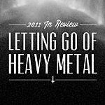 2011 In Review: Letting Go of Heavy Metal