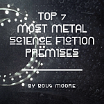 Top 7 Most Metal Science Fiction Premises