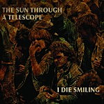 Full Album Debut: The Sun Through A Telescope – I Die Smiling